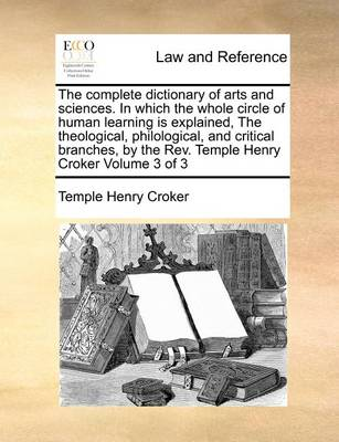 The Complete Dictionary of Arts and Sciences. in Which the Whole Circle of Human Learning Is Explained, the Theological, Philological, and Critical Branches, by the REV. Temple Henry Croker Volume 3 of 3