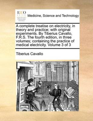 A Complete Treatise on Electricity, in Theory and Practice; With Original Experiments. by Tiberius Cavallo, F.R.S. the Fourth Edition, in Three Volumes; Containing the Practice of Medical Electricity. Volume 3 of 3