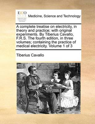 A Complete Treatise on Electricity, in Theory and Practice; With Original Experiments. by Tiberius Cavallo, F.R.S. the Fourth Edition, in Three Volumes; Containing the Practice of Medical Electricity. Volume 1 of 3