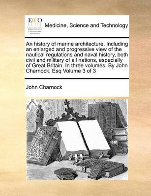 An History of Marine Architecture. Including an Enlarged and Progressive View of the Nautical Regulations and Naval History, Both Civil and Military of All Nations, Especially of Great Britain. in Three Volumes. by John Charnock, Esq Volume 3 of 3