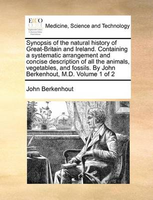 Synopsis of the Natural History of Great-Britain and Ireland. Containing a Systematic Arrangement and Concise Description of All the Animals, Vegetables, and Fossils. by John Berkenhout, M.D. Volume 1 of 2