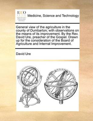 General View of the Agriculture in the County of Dumbarton; With Observations on the Means of Its Improvement. by the Rev. David Ure, Preacher of the Gospel. Drawn Up for the Consideration of the Board of Agriculture and Internal Improvement