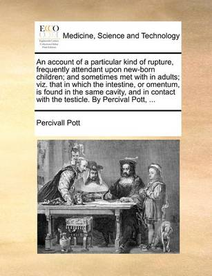 An Account of a Particular Kind of Rupture, Frequently Attendant Upon New-Born Children; And Sometimes Met with in Adults; Viz. That in Which the Intestine, or Omentum, Is Found in the Same Cavity, and in Contact with the Testicle. by Percival Pott, ...