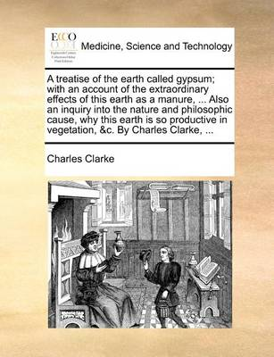 A Treatise of the Earth Called Gypsum; With an Account of the Extraordinary Effects of This Earth as a Manure, ... Also an Inquiry Into the Nature and Philosophic Cause, Why This Earth Is So Productive in Vegetation, &c. by Charles Clarke,