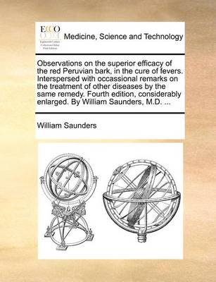Observations on the Superior Efficacy of the Red Peruvian Bark, in the Cure of Fevers. Interspersed with Occassional Remarks on the Treatment of Other Diseases by the Same Remedy. Fourth Edition, Considerably Enlarged. by William Saunders, M.D.