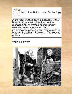 A Practical Treatise on the Diseases of the Breasts. Containing Directions for the Management of Women During Lying In; With the Methods of Curing the Inflammation, Abscess, and Schirrus of the Breasts. by William Rowley, ... the Second Edition