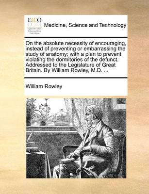 On the Absolute Necessity of Encouraging, Instead of Preventing or Embarrassing the Study of Anatomy; With a Plan to Prevent Violating the Dormitories of the Defunct. Addressed to the Legislature of Great Britain. by William Rowley, M.D.