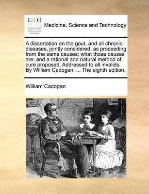 A Dissertation on the Gout, and All Chronic Diseases, Jointly Considered, as Proceeding from the Same Causes; What Those Causes Are; And a Rational and Natural Method of Cure Proposed. Addressed to All Invalids. by William Cadogan, ... the Eighth Edition