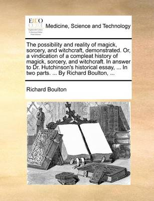 The Possibility and Reality of Magick, Sorcery, and Witchcraft, Demonstrated. Or, a Vindication of a Compleat History of Magick, Sorcery, and Witchcraft. in Answer to Dr. Hutchinson's Historical Essay, ... in Two Parts. ... by Richard Boulton,