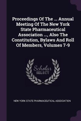 Proceedings Of The ... Annual Meeting Of The New York State Pharmaceutical Association ..., Also The Constitution, Bylaws And Roll Of Members, Volumes 7-9