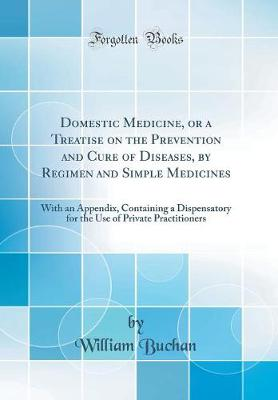 Domestic Medicine, or a Treatise on the Prevention and Cure of Diseases by Regimen and Simple Medicines