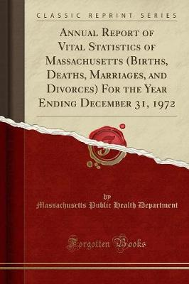 Annual Report of Vital Statistics of Massachusetts (Births, Deaths, Marriages, and Divorces) for the Year Ending December 31, 1972 (Classic Reprint)