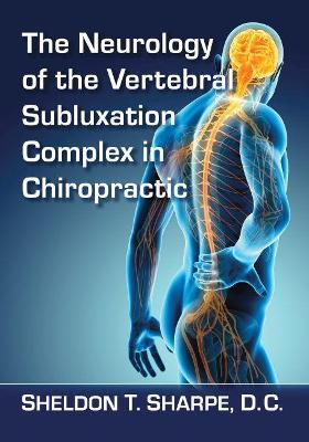 The Neurology of the Vertebral Subluxation Complex in Chiropractic