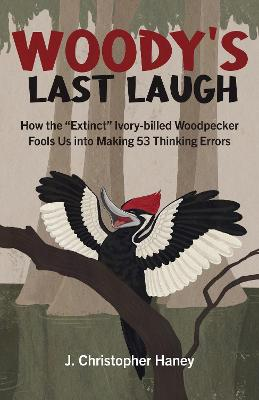 Woody's Last Laugh - How the Extinct Ivory-billed Woodpecker Fools Us into Making 53 Thinking Errors