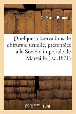 Quelques Observations de Chirurgie Usuelle, Pr sent es La Soci t Imp riale de Marseille 1871
