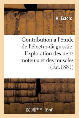 Contribution l' tude de l' lectro-Diagnostic. Exploration Des Nerfs Moteurs Et Des Muscles