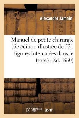 Manuel de Petite Chirurgie (6e dition Illustr e de 521 Figures Intercal es Dans Le Texte)