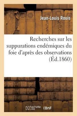 Recherches Sur Les Suppurations End miques Du Foie d'Apr s Des Observations Recueillies