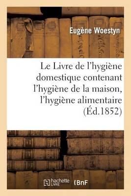 Le Livre de l'Hygi ne Domestique Contenant l'Hygi ne de la Maison, l'Hygi ne Alimentaire