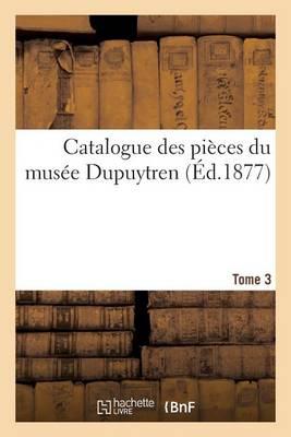 Catalogue Des Pi ces Du Mus e Dupuytren. Tome 3