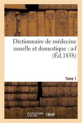 Dictionnaire de M decine Usuelle Et Domestique. Tome 1