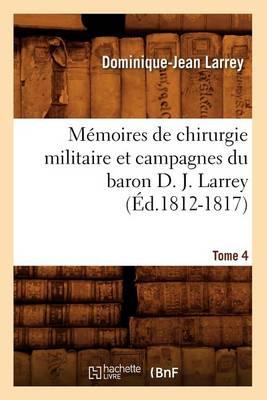 M moires de Chirurgie Militaire Et Campagnes Du Baron D. J. Larrey. Tome 4 ( d.1812-1817)