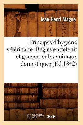 Principes d'Hygiene Veterinaire, Regles Entretenir Et Gouverner Les Animaux Domestiques (Ed.1842)