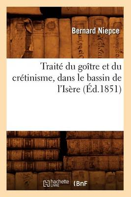 Trait� Du Go�tre Et Du Cr�tinisme, Dans Le Bassin de l'Is�re (�d.1851)
