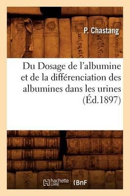 Du Dosage de l'Albumine Et de la Diff�renciation Des Albumines Dans Les Urines, (�d.1897)