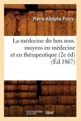 La M decine Du Bon Sens. Moyens En M decine Et En Th rapeutique (2e d) ( d.1867)