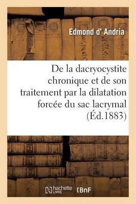 de la Dacryocystite Chronique Et de Son Traitement Par La Dilatation Forc�e Du Sac Lacrymal
