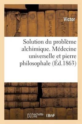 Solution Du Probl�me Alchimique. M�decine Universelle Et Pierre Philosophale