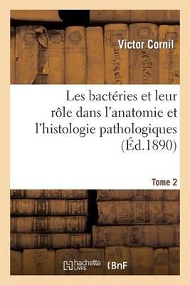 Les Bact�ries Et Leur R�le Dans l'Anatomie Et l'Histologie Pathologiques. Tome 2