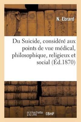 Du Suicide, Consid r Aux Points de Vue M dical, Philosophique, Religieux Et Social