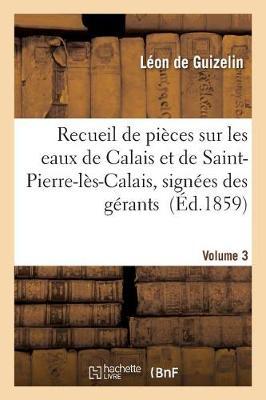 Recueil de Pi�ces Sur Les Eaux de Calais Et de Saint-Pierre-L�s-Calais, Volume 3