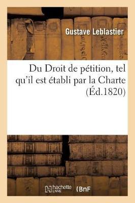 Du Droit de P�tition, Tel Qu'il Est �tabli Par La Charte, Par M. Gustave Leblastier,