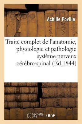 Trait� Complet de l'Anatomie, Physiologie Et de la Pathologie Du Syst�me Nerveux C�r�bro-Spinal
