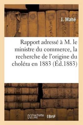 Rapport Adress� � M. Le Ministre Du Commerce, La Recherche de l'Origine Du Chol�ra En 1883