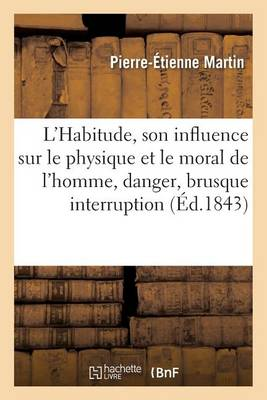 L'Habitude, Son Influence Sur Le Physique Et Le Moral de l'Homme, Dangers de Sa Brusque Interruption