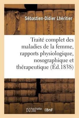 Trait Complet Des Maladies de la Femme, tudi es Sous Les Rapports Physiologique