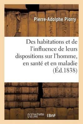 Des Habitations Et de l'Influence de Leurs Dispositions Sur l'Homme, En Sant Et En Maladie