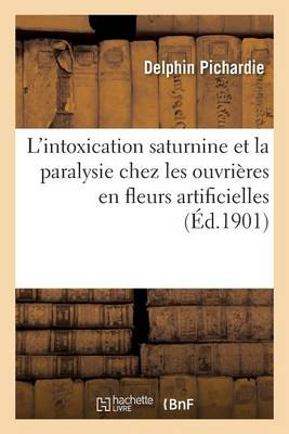 Consid�rations Sur l'Intoxication Saturnine Et En Particulier La Paralysie Chez Les Ouvri�res