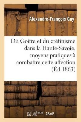 Du Goitre Et Du Cr�tinisme Dans La Haute-Savoie, Moyens Pratiques � Combattre Cette Affection