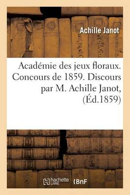 Acad�mie Des Jeux Floraux. Concours de 1859. Discours Qui a Obtenu Une Violette Par M. Achille Janot