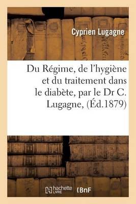 Du R�gime, de l'Hygi�ne Et Du Traitement Dans Le Diab�te, Par Le Dr C. Lugagne,
