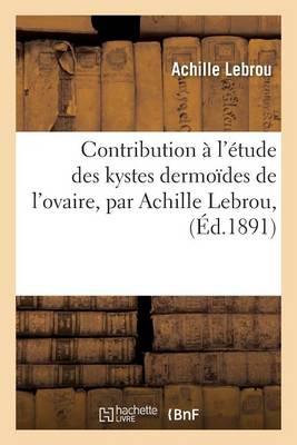 Contribution � l'�tude Des Kystes Dermo�des de l'Ovaire, Par Achille Lebrou,