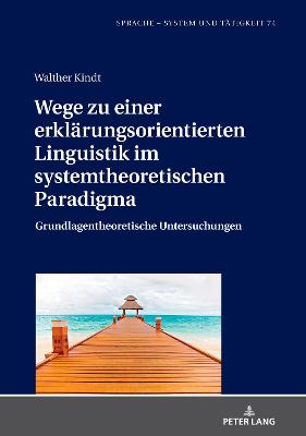 Wege zu einer erklarungsorientierten Linguistik im systemtheoretischen Paradigma; Grundlagentheoretische Untersuchungen