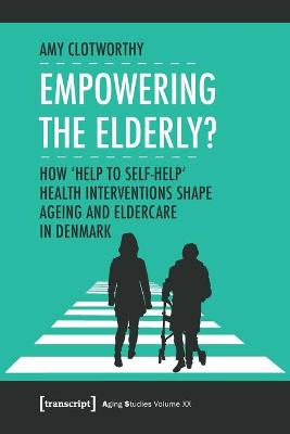 """Empowering the Elderly? - How """"Help to Self-Help"""" Health Interventions Shape Ageing and Eldercare in Denmark"""