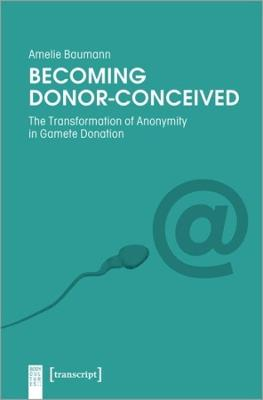 Becoming Donor-Conceived - The Transformation of Anonymity in Gamete Donation
