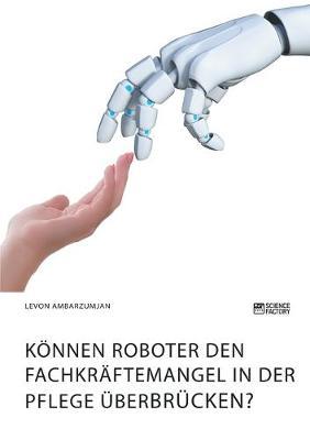 Koennen Roboter den Fachkraftemangel in der Pflege uberbrucken?